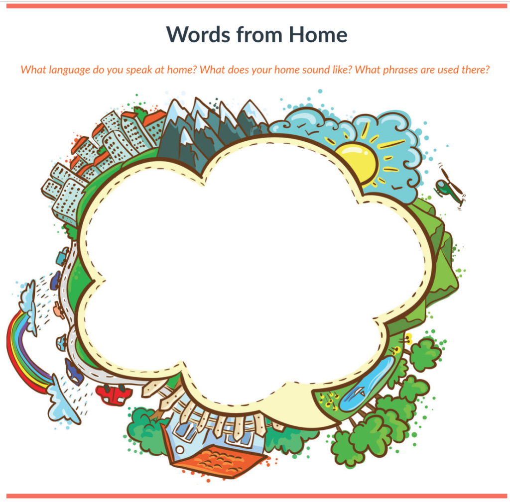 Words from home: what languages do you speak at home? what does your home sound like? What phrases are used there?